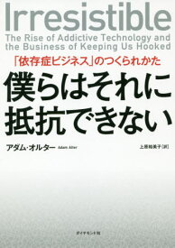 僕らはそれに抵抗できない 「依存症ビジネス」のつくられかた / 原タイトル:IRRESISTIBLE[本/雑誌] / アダム・オルター/著 上原裕美子/訳