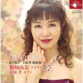 「花はただ咲く」〜木下牧子/小原孝 歌曲集〜[CD] / 野崎由美 (ソプラノ)、小原孝 (ピアノ)