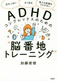 """[書籍のメール便同梱は2冊まで]/ADHDコンプレックスのための""""脳番地トレーニング"""" 「忘れっぽい」「すぐ怒る」「他人の影響をうけやすい」etc.[本/雑誌] / 加藤俊徳/著"""