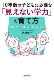 [書籍のゆうメール同梱は2冊まで]/10年後の子どもに必要な「見えない学力」の育て方 「困った子」は「困っている子」[本/雑誌] / 木村泰子/著