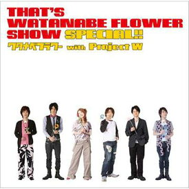 That's WATANABE FLOWER SHOW SPECIAL!! / ワタナベフラワー with project W