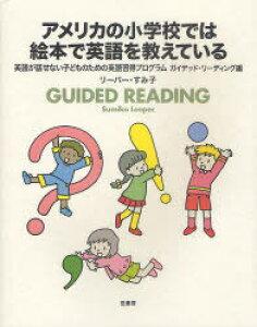 [書籍のメール便同梱は2冊まで]/アメリカの小学校では絵本で英語を教えている GUIDED READING[本/雑誌] (英語が話せない子どものための英語習得プログラム) (単行本・ムック) / リーパー・すみ子