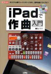iPadで作曲入門 オリジナル曲をシーケンサーが演奏し、音声合成ソフトが歌う! (I/O BOOKS) (単行本・ムック) / DJ SEN/著