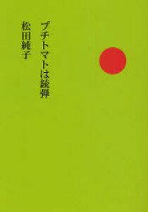 プチトマトは銃弾[本/雑誌] (単行本・ムック) / 松田純子/著