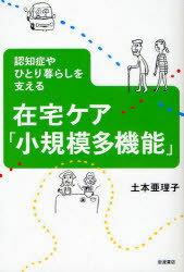 在宅ケア「小規模多機能」 認知症やひとり暮らしを支える (単行本・ムック) / 土本 亜理子 著