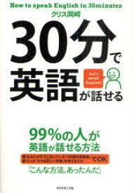 30分で英語が話せる 99%の人が英語が話せる方法 Let's speak English! (単行本・ムック) / クリス岡崎/著