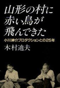 山形の村に赤い鳥が飛んできた 小川紳介プロダクションとの25年 (単行本・ムック) / 木村 迪夫 著