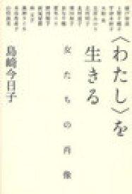 [書籍のメール便同梱は2冊まで]/<わたし>を生きる 女たちの肖像 (単行本・ムック) / 島崎今日子/著