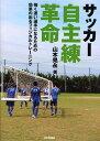 サッカー自主練革命 強く速い選手になるための効果の出るフィジカルトレーニング[本/雑誌] (単行本・ムック) / 山本晃…