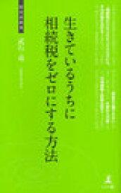 [書籍のメール便同梱は2冊まで]/生きているうちに相続税をゼロにする方法 相続税節税のテクニック (経営者新書) (新書) / 武石竜/著