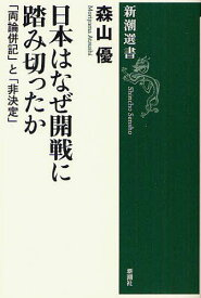 [書籍のゆうメール同梱は2冊まで]/日本はなぜ開戦に踏み切ったか 「両論併記」と「非決定」[本/雑誌] (新潮選書) (単行本・ムック) / 森山優/著