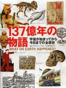 137億年の物語 宇宙が始まってから今日までの全歴史 / 原タイトル:What on Earth Happened?[本/雑誌] (単行本・ムック) / クリストファー・ロイド/著 野中香方子/訳