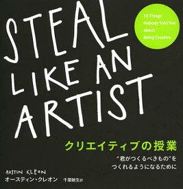 """クリエイティブの授業 """"君がつくるべきもの""""をつくれるようになるために / 原タイトル:STEAL LIKE AN ARTIST[本/雑誌] (単行本・ムック) / オースティン・クレオン/著 千葉敏生/訳"""