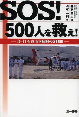 SOS!500人を救え! 3・11石巻市立病院の5日間 (単行本・ムック) / 森安章人/著 清水一利/編