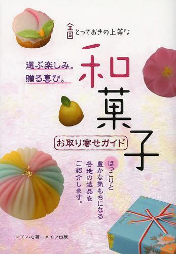 全国とっておきの上等な和菓子お取り寄せガイド[本/雑誌] (単行本・ムック) / レブンーC/著