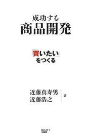 成功する商品開発 「買いたい」をつくる[本/雑誌] (単行本・ムック) / 近藤真寿男/著 近藤浩之/著