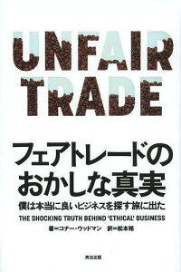 [書籍のメール便同梱は2冊まで]/フェアトレードのおかしな真実 僕は本当に良いビジネスを探す旅に出た / 原タイトル:UNFAIR TRADE[本/雑誌] (単行本・ムック) / コナー・ウッドマン/著 松本裕/訳