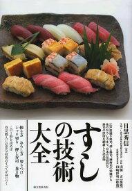 すしの技術大全 江戸前握り寿司、押し寿司、棒寿司の知識から魚のおろし方まで、日本の伝統的な寿司の技術を網羅した決定版[本/雑誌] (単行本・ムック) / 目黒秀信/著