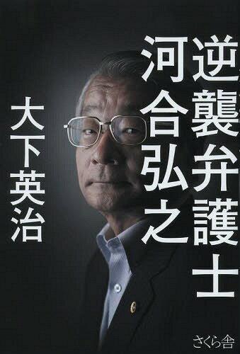 逆襲弁護士河合弘之[本/雑誌] (単行本・ムック) / 大下英治/著