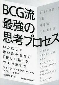 BCG流最強の思考プロセス いかにして思い込みを捨て「新しい箱」をつくり出すか / 原タイトル:THINKING IN NEW BOXES[本/雑誌] (単行本・ムック) / リュック・ド・ブラバンデール/著 アラン・イニー/著 松本剛史/訳