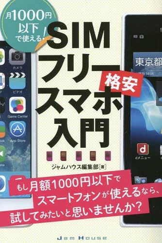 SIMフリー格安スマホ入門 月1000円以下で使える! もし月額1000円以下でスマートフォンが使えるなら、試してみたいと思いませんか?[本/雑誌] / ジャムハウス編集部/著