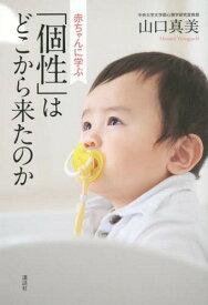 赤ちゃんに学ぶ「個性」はどこから来たのか[本/雑誌] / 山口真美/著