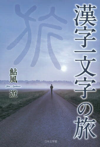 漢字一文字の旅[本/雑誌] / 鮎風遊/著