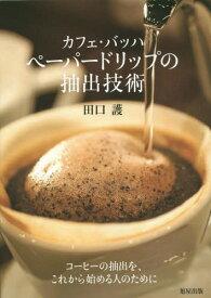 カフェ・バッハペーパードリップの抽出技術[本/雑誌] / 田口護/著