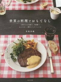世界の料理でおもてなし お客さまも家族も、大絶賛!心ときめく、簡単ごちそうレシピ[本/雑誌] / 馬場香織/著
