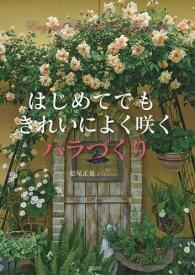 [書籍のゆうメール同梱は2冊まで]/はじめてでもきれいによく咲くバラづくり[本/雑誌] / 松尾正晃/著