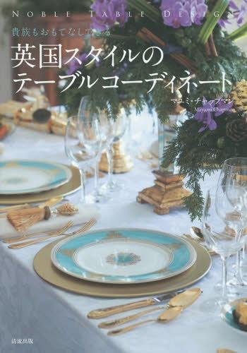 英国スタイルのテーブルコーディネート 貴族もおもてなしできる NOBLE TABLE DESIGN[本/雑誌] / マユミ・チャップマン/著