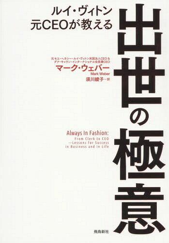 ルイ・ヴィトン元CEOが教える出世の極意 / 原タイトル:ALWAYS IN FASHION[本/雑誌] / マーク・ウェバー/著 須川綾子/訳