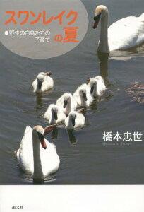 [書籍とのゆうメール同梱不可]/スワンレイクの夏-野生の白鳥たちの子育て[本/雑誌] / 橋本忠世/著