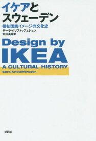 イケアとスウェーデン 福祉国家イメージの文化史 / 原タイトル:DESIGN BY IKEA[本/雑誌] / サーラ・クリストッフェション/〔著〕 太田美幸/訳