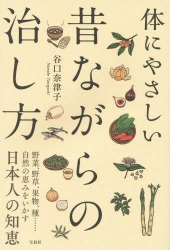 体にやさしい昔ながらの治し方 野菜、野草、果物、種......自然の恵みをいかす日本人の知恵[本/雑誌] / 谷口奈津子/著