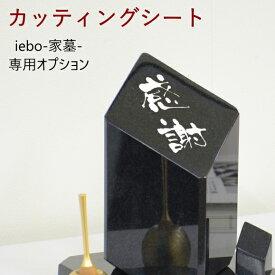 iebo -家墓-専用オプション品【カッティングシート】 こちらの商品は、iebo -家墓-をお買い求めいただいたお客様のみご注文いただけるオプション品になります。