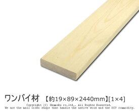 ワンバイ材 【約19×89×2440mm】 [1×4] ( DIY 木材 1x4 角材 カット可 無塗装 ワンバイフォー )