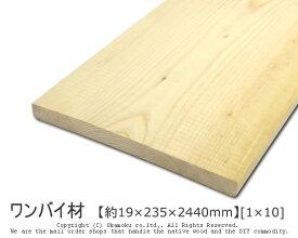 ワンバイ材 【約19×235×2440mm】 [1×10] ( DIY 木材 1x10 角材 カット可 無塗装 ワンバイテン )