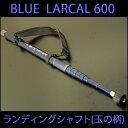 小継玉の柄 BLUE LARCAL 600 (柄のみ) (190138-600)|玉ノ柄 タモ網 セット アミ ネット 磯玉 ランディング シャフト …
