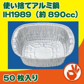 IH対応使い捨てアルミ鍋 890cc 50枚 アルミ容器 ホイルコンテナ IH−1989  キャンプ、バーベキュー、BBQ、鍋焼きうどん、持ち帰り鍋