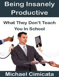BeingInsanelyProductive:WhatTheyDon'tTeachYouInSchool