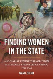 Finding Women in the StateA Socialist Feminist Revolution in the People's Republic of China, 1949-1964【電子書籍】[ Zheng Wang ]