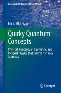 Quirky Quantum ConceptsPhysical, Conceptual, Geometric, and Pictorial Physics that Didn't Fit in Your Textbook【電子書籍】[ Eric L. Michelsen ]