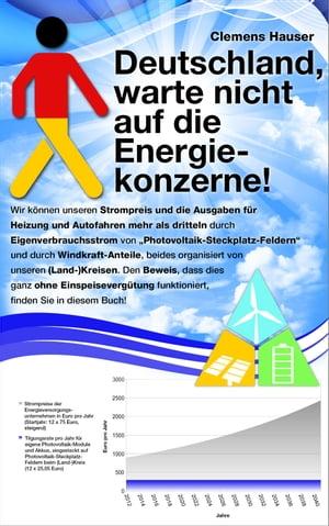 """Deutschland, warte nicht auf die Energiekonzerne!Wir k?nnen unseren Strompreis und die Ausgaben f?r Heizung und Autofahren mehr als dritteln durch Eigenverbrauchsstrom von ?Photovoltaik-Steckplatz-Feldern"""" und durch Windkraft-Antei【電子書籍】"""