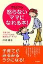 今日から怒らないママになれる本! 子育てがハッピーになる魔法のコーチング【電子書籍】[ 川井道子 ]