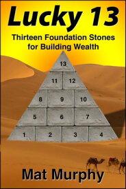 Lucky 13: Thirteen Foundation Stones for Building Wealth【電子書籍】[ Mat Murphy ]