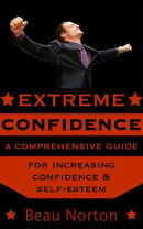 Extreme Confidence: A Comprehensive Guide for Increasing Self-Esteem and Confidence (How to Be Confident, Ov…