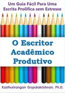 O Escritor Acadêmico Produtivo: Um Guia Fácil Para Uma Escrita Prolífica sem Estresse