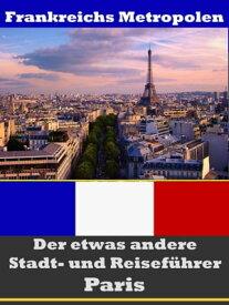 Paris - Der etwas andere Stadt- und Reisef?hrer - Mit Reise - W?rterbuch Deutsch-Franz?sisch【電子書籍】[ A.D. Astinus ]
