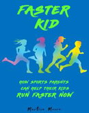 Faster Kid: How Sports Parents Can Help Their Kids Run Faster Now